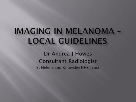 Dr Andrea J Howes Consultant Radiologist St Helens and Knowsley NHS Trust.