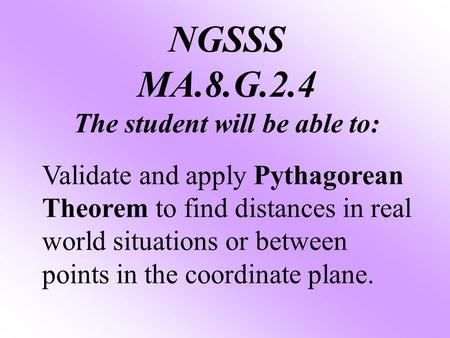 NGSSS MA.8.G.2.4 The student will be able to: Validate and apply Pythagorean Theorem to find distances in real world situations or between points in the.