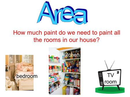 How much paint do we need to paint all the rooms in our house? bedroom kitchen TV room.