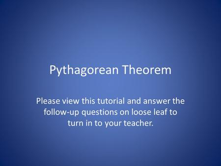 Pythagorean Theorem Please view this tutorial and answer the follow-up questions on loose leaf to turn in to your teacher.