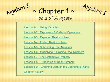 ~ Chapter 1 ~ Tools of Algebra Algebra I Lesson 1-1 Using Variables Lesson 1-2 Exponents & Order of Operations Lesson 1-3 Exploring Real Numbers Lesson.