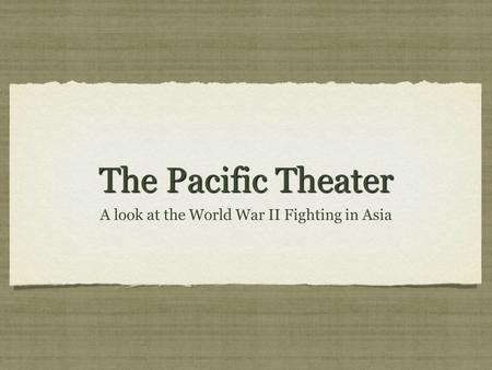 The Pacific Theater A look at the World War II Fighting in Asia.