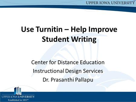 Use Turnitin – Help Improve Student Writing Center for Distance Education Instructional Design Services Dr. Prasanthi Pallapu.