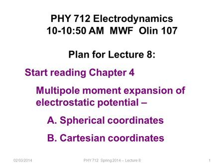 02/03/2014PHY 712 Spring 2014 -- Lecture 81 PHY 712 Electrodynamics 10-10:50 AM MWF Olin 107 Plan for Lecture 8: Start reading Chapter 4 Multipole moment.