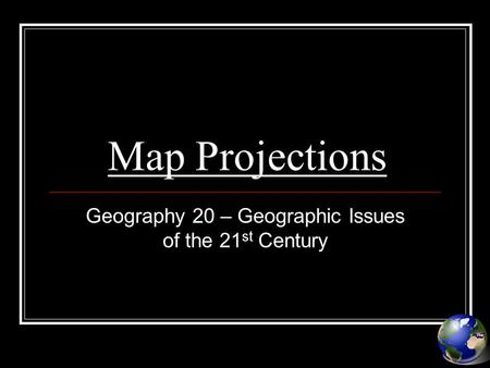 Map Projections Geography 20 – Geographic Issues of the 21 st Century.