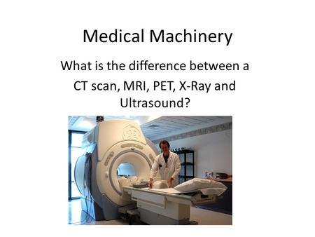 Medical Machinery What is the difference between a CT scan, MRI, PET, X-Ray and Ultrasound?