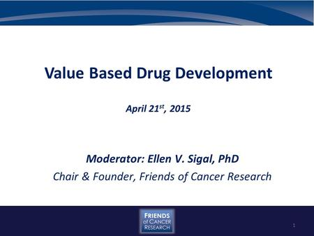 Value Based Drug Development April 21 st, 2015 Moderator: Ellen V. Sigal, PhD Chair & Founder, Friends of Cancer Research 1.