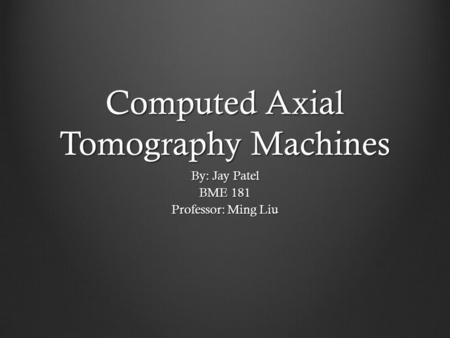 Computed Axial Tomography Machines By: Jay Patel BME 181 Professor: Ming Liu.