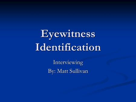 Eyewitness Identification Interviewing By: Matt Sullivan.