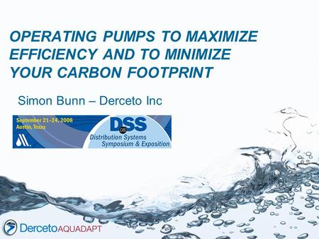 OPERATING PUMPS TO MAXIMIZE EFFICIENCY AND TO MINIMIZE YOUR CARBON FOOTPRINT Simon Bunn – Derceto Inc.