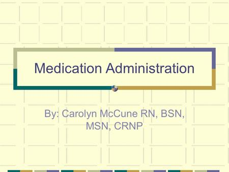 Medication Administration By: Carolyn McCune RN, BSN, MSN, CRNP.