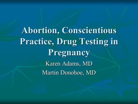 Abortion, Conscientious Practice, Drug Testing in Pregnancy Karen Adams, MD Martin Donohoe, MD.