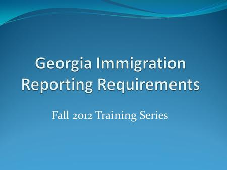 Fall 2012 Training Series. Program Overview History of Immigration Law in Georgia Physical Performance of Services/Contractor Report Private Employer/Business.