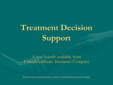 Treatment Decision Support A new benefit available from UnitedHealthcare Insurance Company The following informational material is a courtesy of UnitedHealthcare.