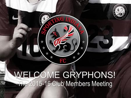 WELCOME GRYPHONS! The 2015-16 Club Members Meeting.