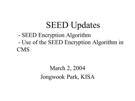 SEED Updates March 2, 2004 Jongwook Park, KISA - SEED Encryption Algorithm - Use of the SEED Encryption Algorithm in CMS.