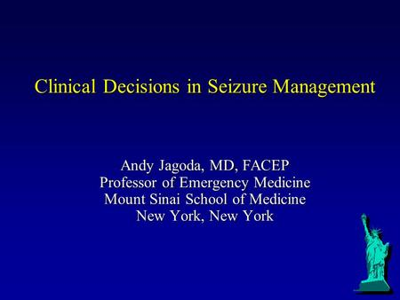 Clinical Decisions in Seizure Management Andy Jagoda, MD, FACEP Professor of Emergency Medicine Mount Sinai School of Medicine New York, New York.