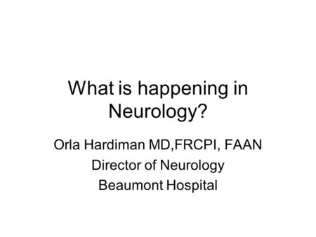 What is happening in Neurology? Orla Hardiman MD,FRCPI, FAAN Director of Neurology Beaumont Hospital.