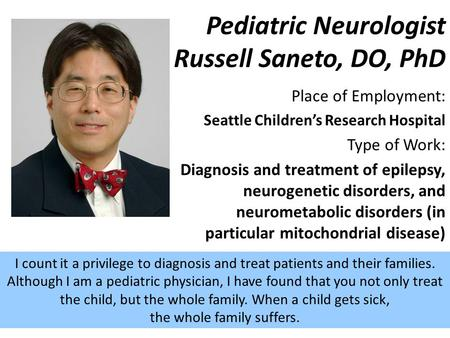 Place of Employment: Seattle Children's Research Hospital Type of Work: Diagnosis and treatment of epilepsy, neurogenetic disorders, and neurometabolic.