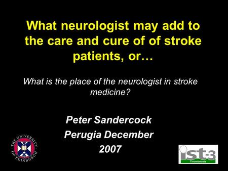 What neurologist may add to the care and cure of of stroke patients, or… Peter Sandercock Perugia December 2007 What is the place of the neurologist in.