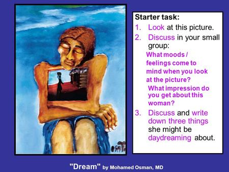 Dream by Mohamed Osman, MD Starter task: 1.Look at this picture. 2.Discuss in your small group: What moods / feelings come to mind when you look at the.