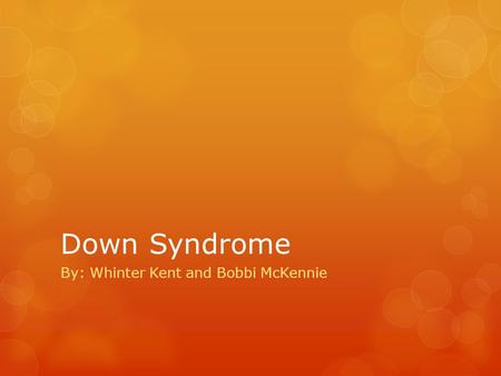 Down Syndrome By: Whinter Kent and Bobbi McKennie.