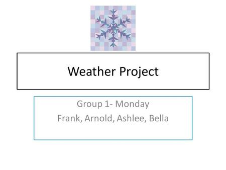 Weather Project Group 1- Monday Frank, Arnold, Ashlee, Bella.