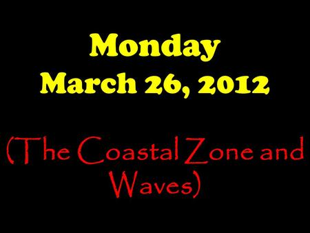 Monday March 26, 2012 (The Coastal Zone and Waves)