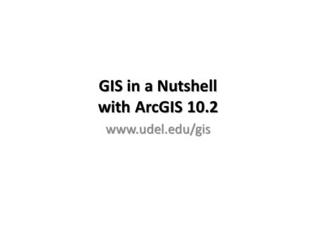 GIS in a Nutshell with ArcGIS 10.2 www.udel.edu/gis.