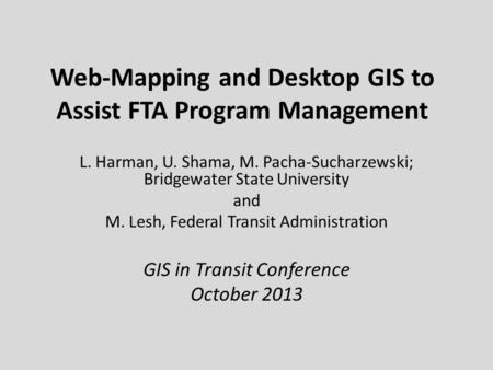 Web-Mapping and Desktop GIS to Assist FTA Program Management L. Harman, U. Shama, M. Pacha-Sucharzewski; Bridgewater State University and M. Lesh, Federal.