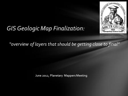 "GIS Geologic Map Finalization: ""overview of layers that should be getting close to final"" June 2012, Planetary Mappers Meeting."