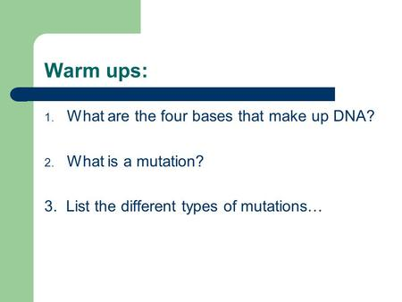 Warm ups: 1. What are the four bases that make up DNA? 2. What is a mutation? 3. List the different types of mutations…
