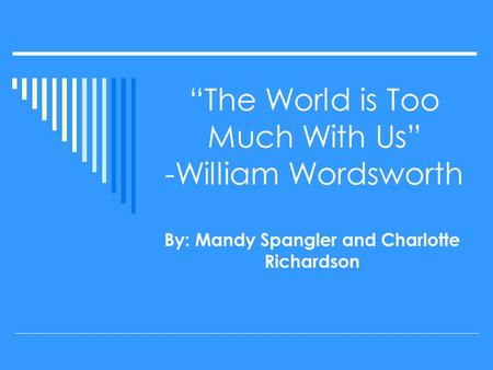 """The World is Too Much With Us"" -William Wordsworth By: Mandy Spangler and Charlotte Richardson."