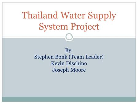 Thailand Water Supply System Project By: Stephen Bonk (Team Leader) Kevin Dischino Joseph Moore.