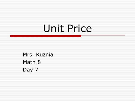Unit Price Mrs. Kuznia Math 8 Day 7. What is Unit Price?  Unit price is the cost of one unit of measure of an item.  Unit price is often used in a grocery.