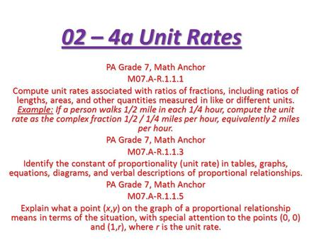 02 – 4a Unit Rates PA Grade 7, Math Anchor M07.A-R.1.1.1 Compute unit rates associated with ratios of fractions, including ratios of lengths, areas, and.