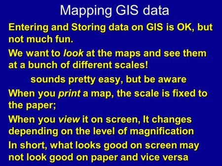Mapping GIS data Entering and Storing data on GIS is OK, but not much fun. We want to look at the maps and see them at a bunch of different scales! sounds.