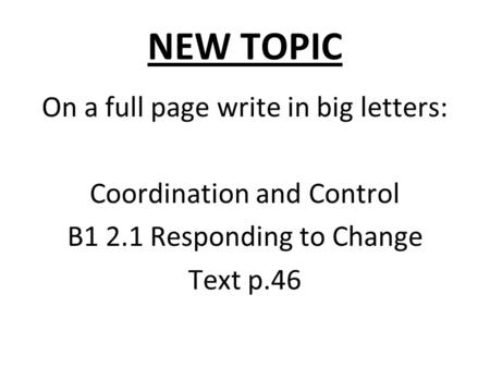 NEW TOPIC On a full page write in big letters: Coordination and Control B1 2.1 Responding to Change Text p.46.