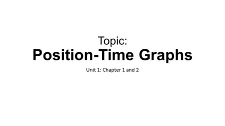 Topic: Position-Time Graphs Unit 1: Chapter 1 and 2.