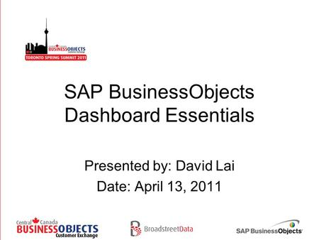 SAP BusinessObjects Dashboard Essentials Presented by: David Lai Date: April 13, 2011.
