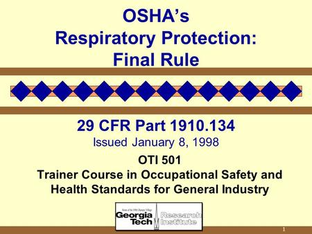 1 OSHA's Respiratory Protection: Final Rule 29 CFR Part 1910.134 Issued January 8, 1998 OTI 501 Trainer Course in Occupational Safety and Health Standards.