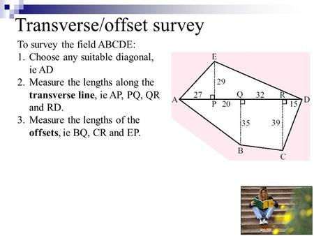 Transverse/offset survey To survey the field ABCDE: 1.Choose any suitable diagonal, ie AD 2.Measure the lengths along the transverse line, ie AP, PQ, QR.