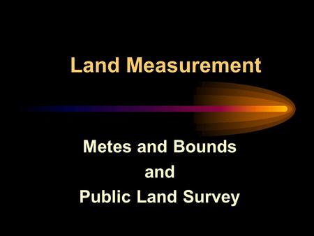 Land Measurement Metes and Bounds and Public Land Survey.