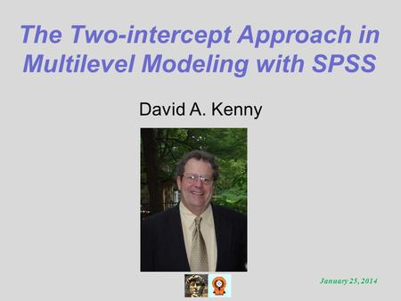 The Two-intercept Approach in Multilevel Modeling with SPSS David A. Kenny January 25, 2014.