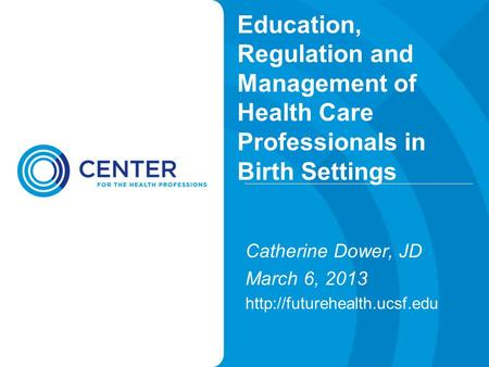 Education, Regulation and Management of Health Care Professionals in Birth Settings Catherine Dower, JD March 6, 2013