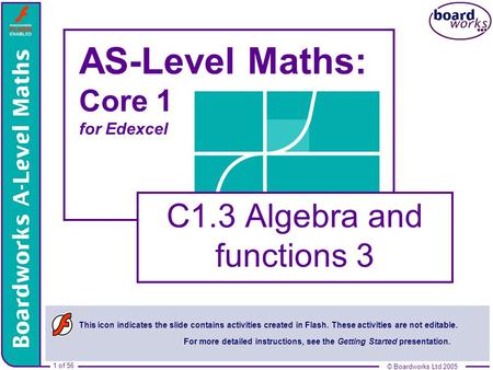 © Boardworks Ltd 2005 1 of 56 © Boardworks Ltd 2005 1 of 56 AS-Level Maths: Core 1 for Edexcel C1.3 Algebra and functions 3 This icon indicates the slide.