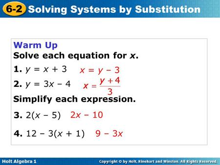 Holt Algebra 1 6-2 Solving Systems by Substitution Warm Up Solve each equation for x. 1. y = x + 3 2. y = 3x – 4 Simplify each expression. x = y – 3 2x.