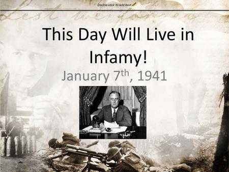 This Day Will Live in Infamy! January 7 th, 1941.