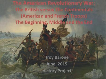 The American Revolutionary War: The British versus The Continentals (American and French Troops) The Beginning, Middle and the End Troy Barone June, 2015.