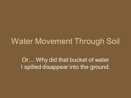 Water Movement Through Soil Or… Why did that bucket of water I spilled disappear into the ground.